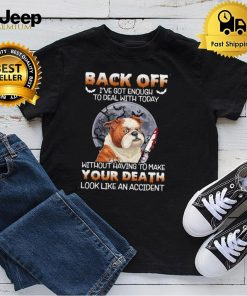 Pitbull Back Off Ive Got Enough To Deal With Today Without Having To Make Your Death Look Like An Accident Shirt