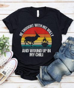 He Thought With His Willy And Wound Up In My Chili deer T Shirt